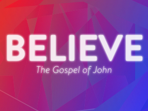 Current Series - Believe - The Gospel of John